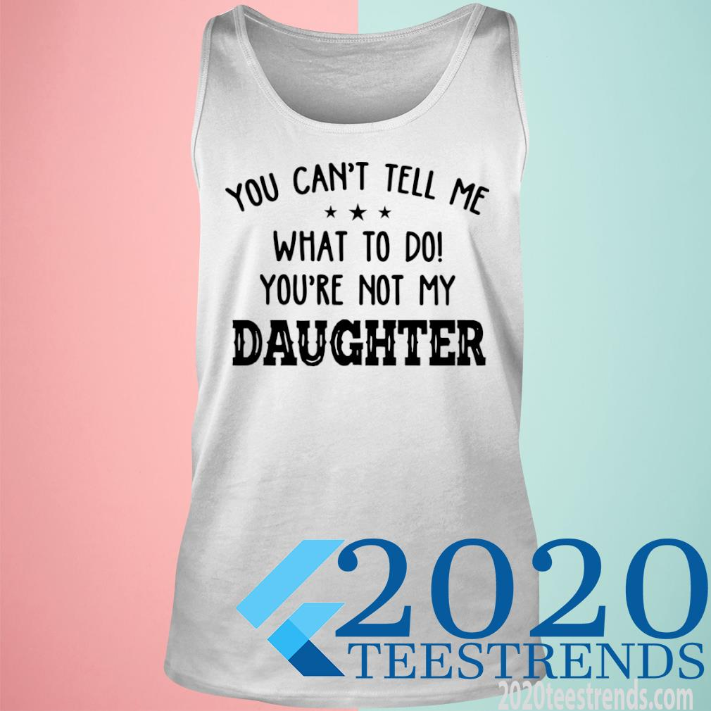 You Can't Tell Me What To Do Youre Not My Daughter Shirt tank top