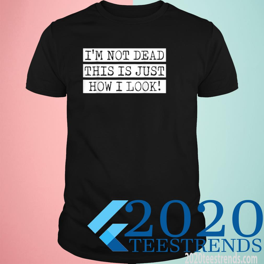 I Am Not Dead This Is How I Look Sarcasm Humor Feeling Shirt