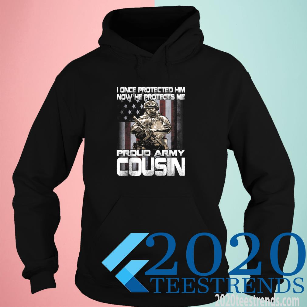 I Once Protected Him Now He Protects Me Proud Army Cousin Shirt hoodie