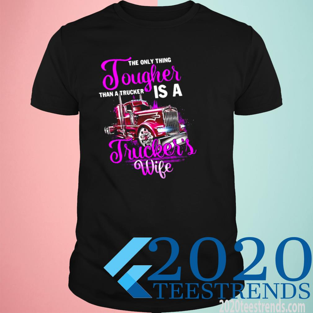 The Only Thing Tougher Than A Trucker Is A Truckers Wife Shirt