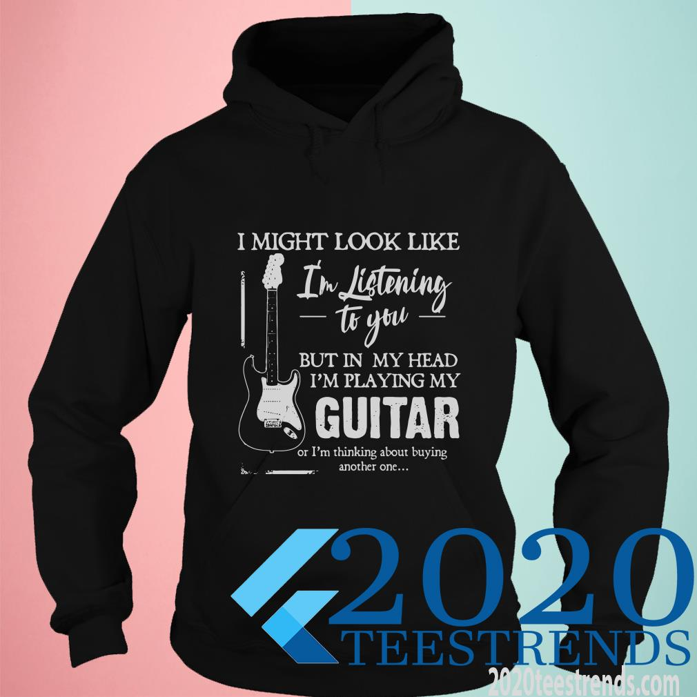 I Might Look Like I'm Listening To You But In My Head I'm Playing My Guitar Hoodies