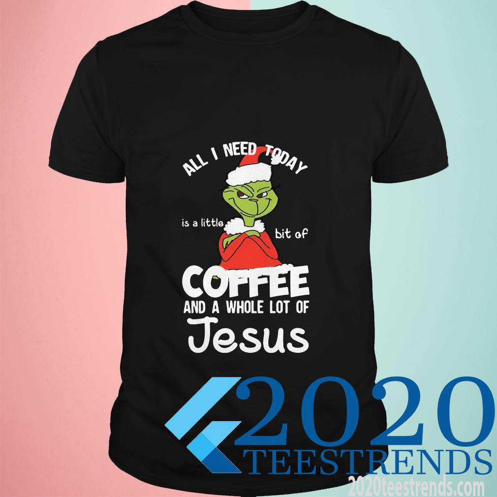 Grinch All I Need Today Is A Little Bit Of Coffee And Jesus Christmas Shirt