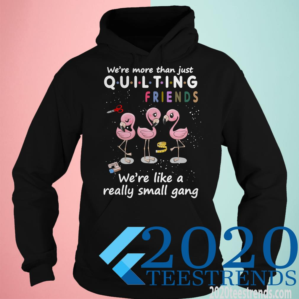 Were More Than Just Quilting Friends Were Like Small Gang Shirt
