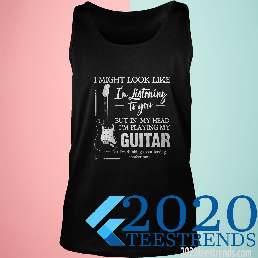 I Might Look Like I'm Listening To You But In My Head I'm Playing My Guitar Tanktop