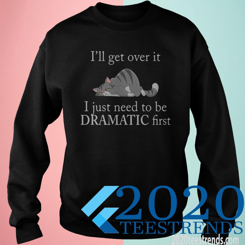 Lazy Cat I Get Over It I Just Need To Be Dramatic First Shirt