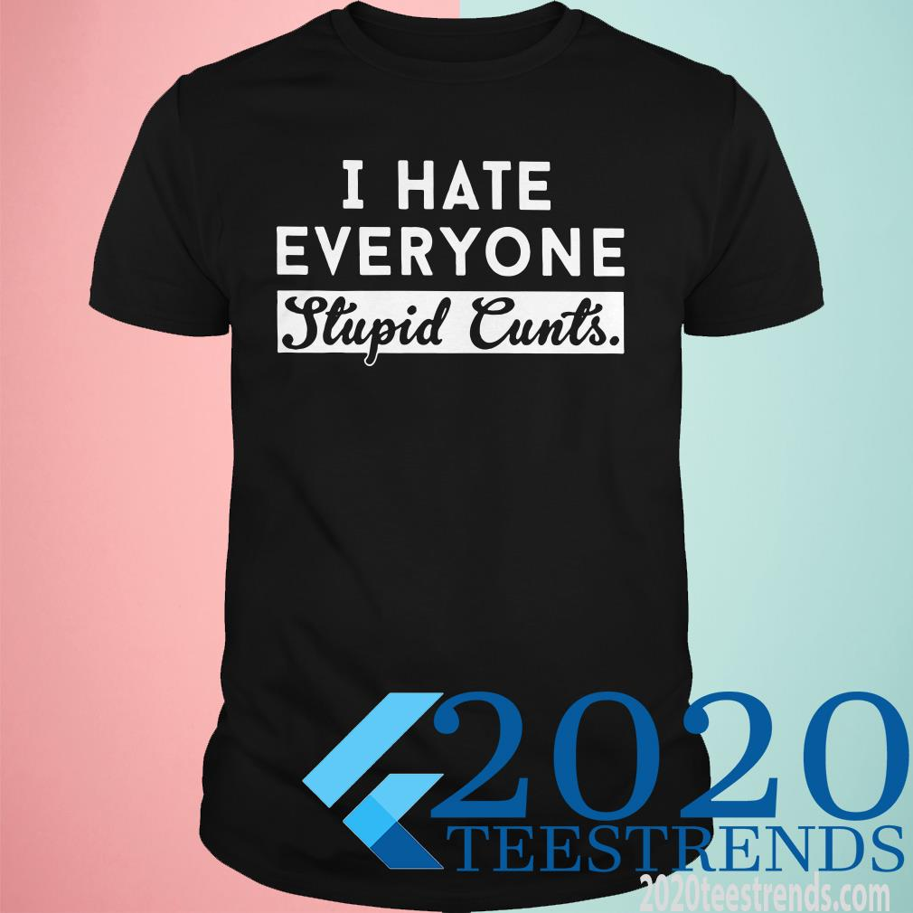 I Hate Everyone Stupid Cunts Slogan Shirt