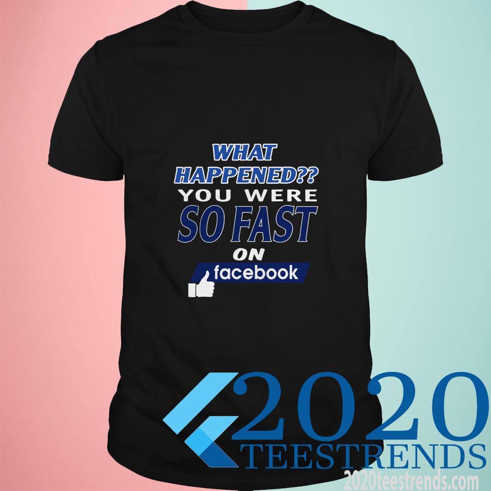 What Happened You Were So Fast On Facebook Shirt