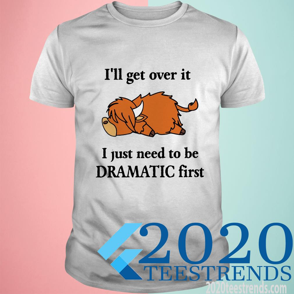Cow I'll Get Over It I Just Need To Be Dramatic First Shirt