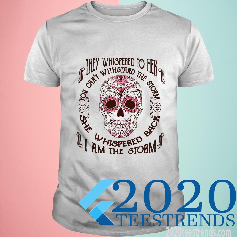Sugar Skull The Whispered To Her You Can't Withstand The Storm She Whispered Back I Am The Storm Shirt