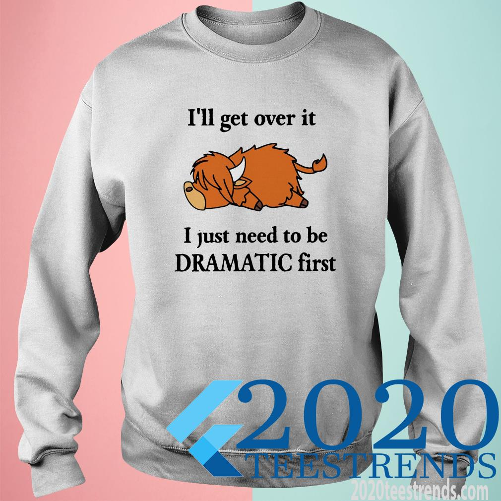 Cow I'll Get Over It I Just Need To Be Dramatic First SweatShirt