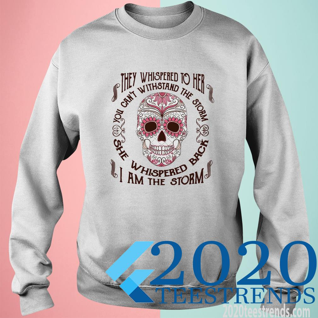 Sugar Skull The Whispered To Her You Can't Withstand The Storm She Whispered Back I Am The Storm SweatShirt