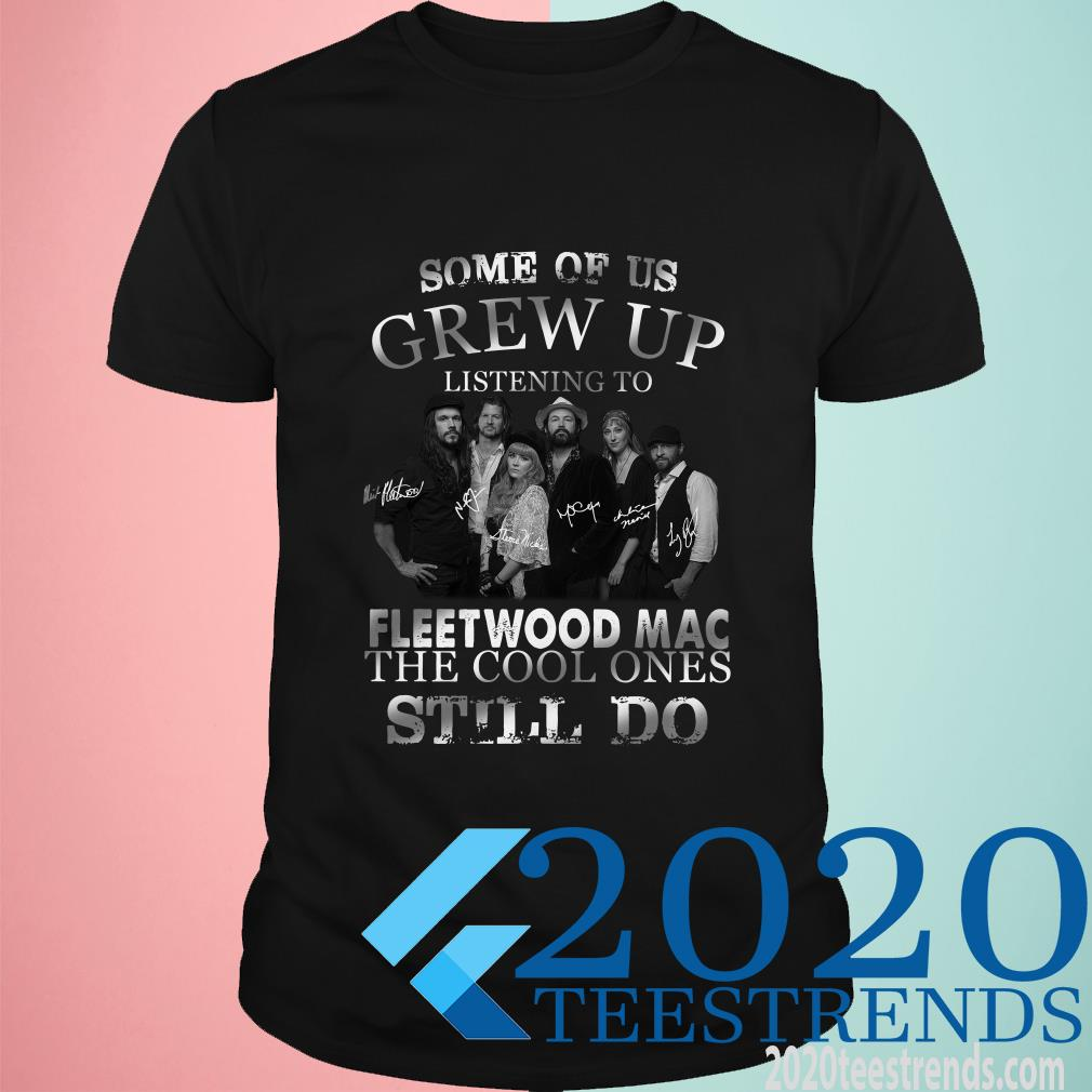 Some Of Us Grew Up Listening To Fleetwood Mac The Cool Ones Still Do Shirt