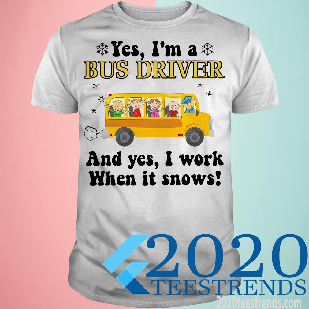 Yes I'm A Bus Driver And yes I Work When It Snows Christmas Shirt