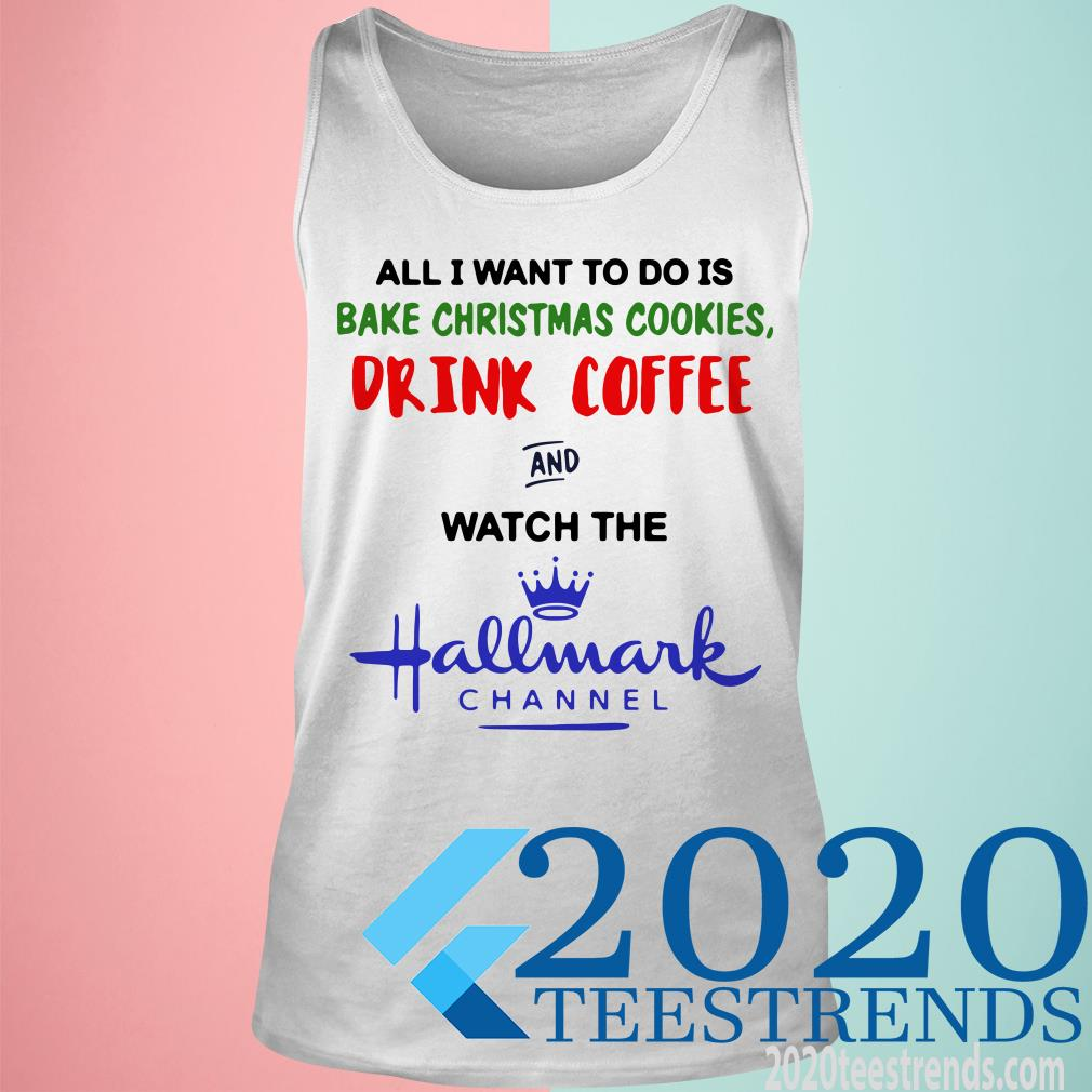 All I Want To Do Is Bake Christmas Cookies Drink Coffee And Watch The Hallmark Channel Shirt