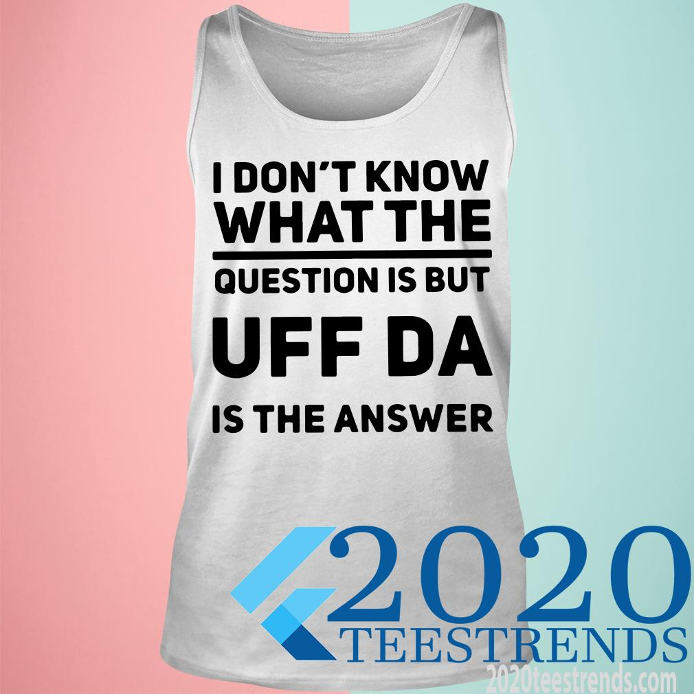 I Don't Know What The Question Is But Uff Da Is The Answer Shirt