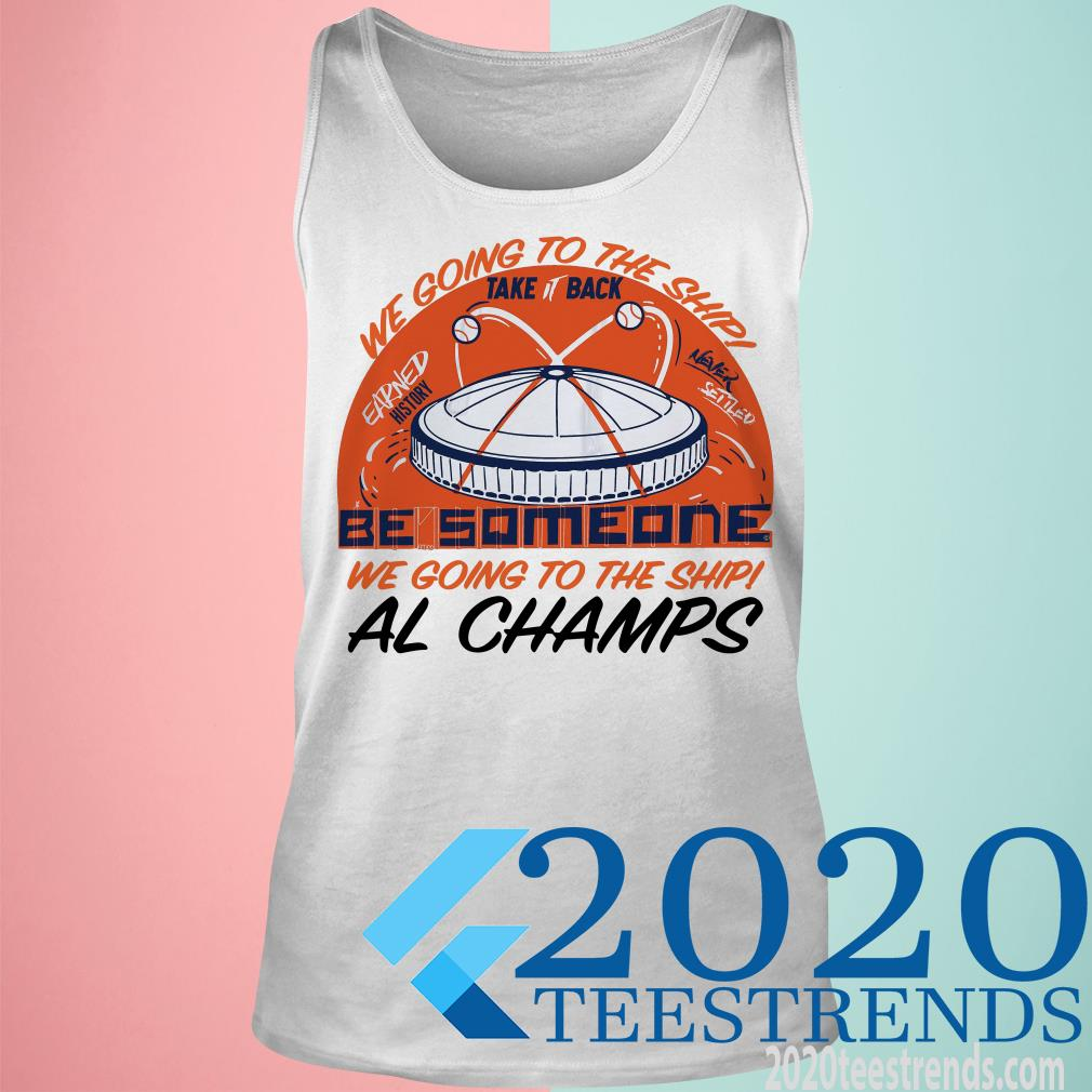 Premium Be Someone We Going To The Ship Al Champs Shirt