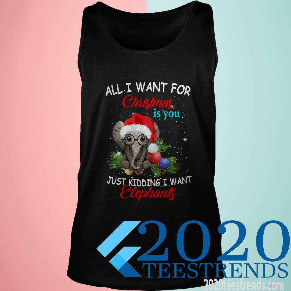 All I Want For Christmas Is You Just Kidding I Want Elephant Tanktop