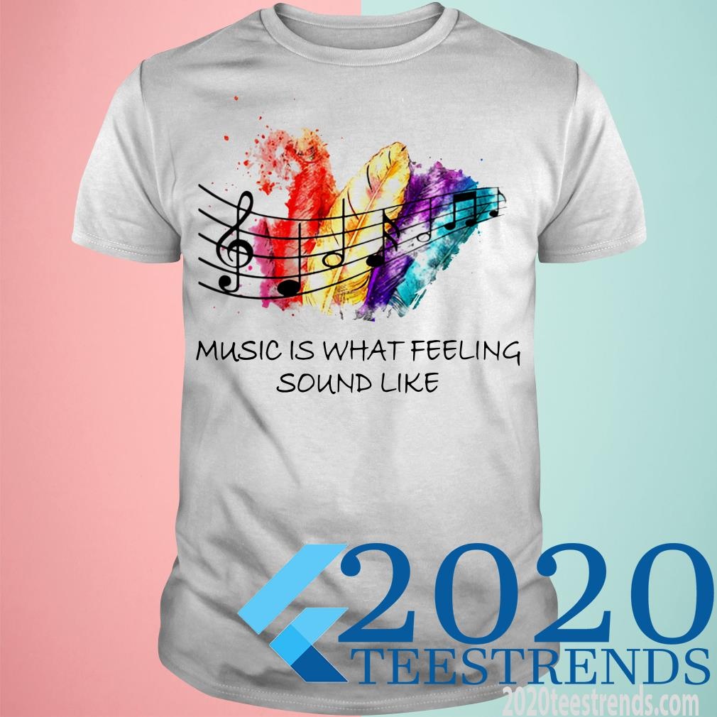 Music Is What Feeling Sound Like Shirt