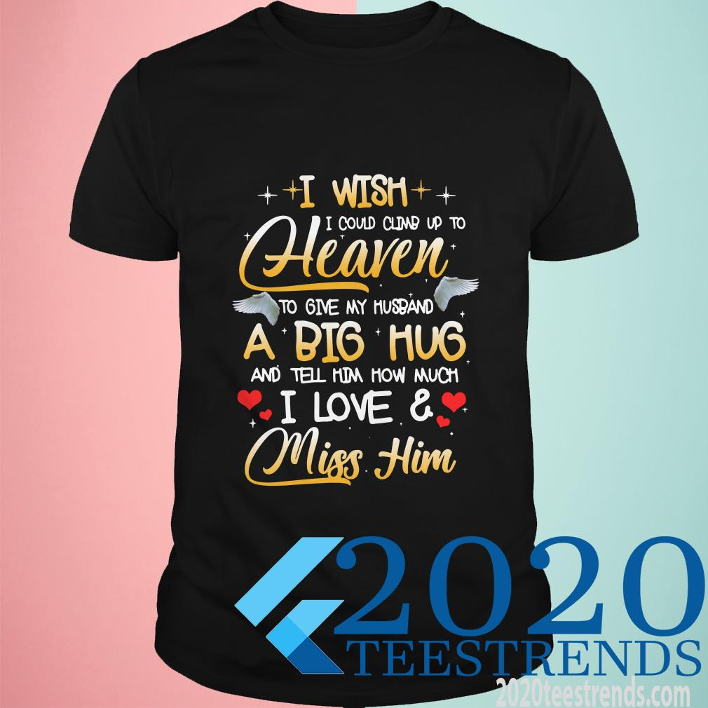 I Wish I Could Climb Up To Heaven To Give My Husband A Big Hug And Tell Him How Much I Love And Miss Him Shirt