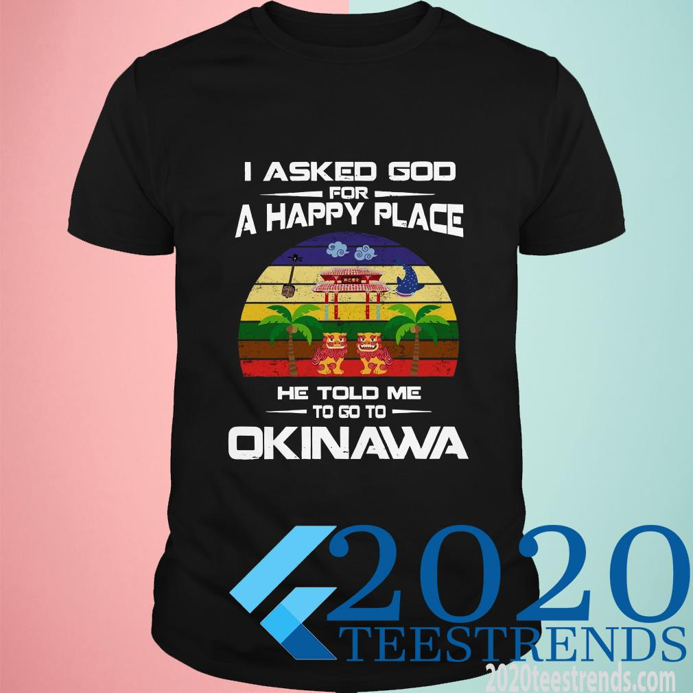 I Asked God For A Happy Place He Told Me Okinawa Shirt
