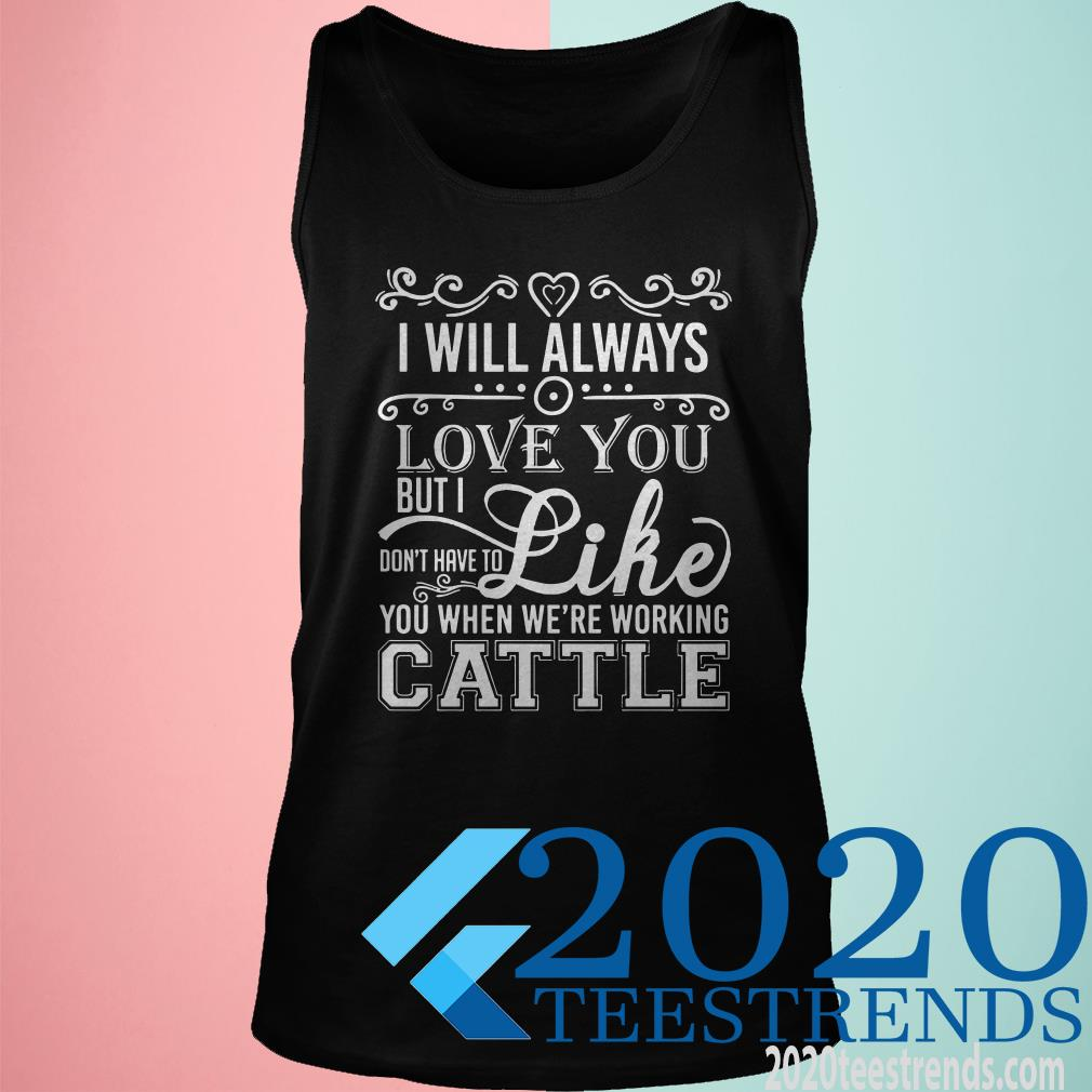 I Will Always Love You But I Don't Have To Like You When We Are Working Cattle Shirt
