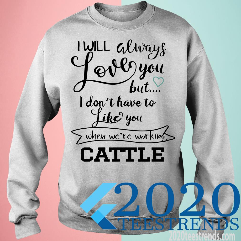 I Will Always Love You But I Don't Have To Like You When We're Working Cattle Shirt