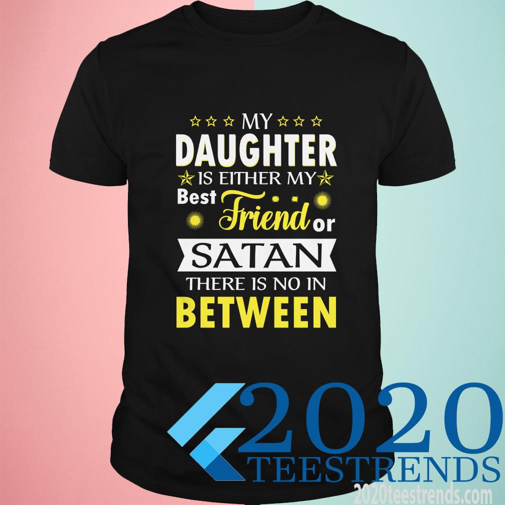 My Daughter Is Either My Best Friend Or Satan There Is No In Between T-Shirt