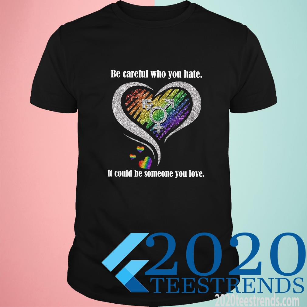 Be Careful Who You Hate It Could Be Someone You Love T-Shirt