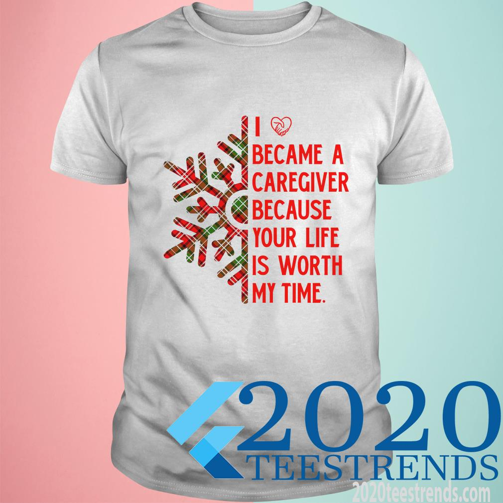 I Became A Caregiver Because Your Life Is Worth My Time T-Shirt