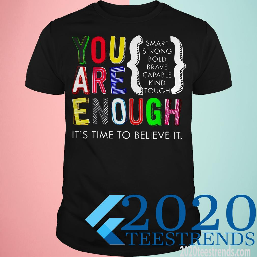 You Are Enough It's Time To Believe It Smart Strong Bold Capable Kind Tough Shirt