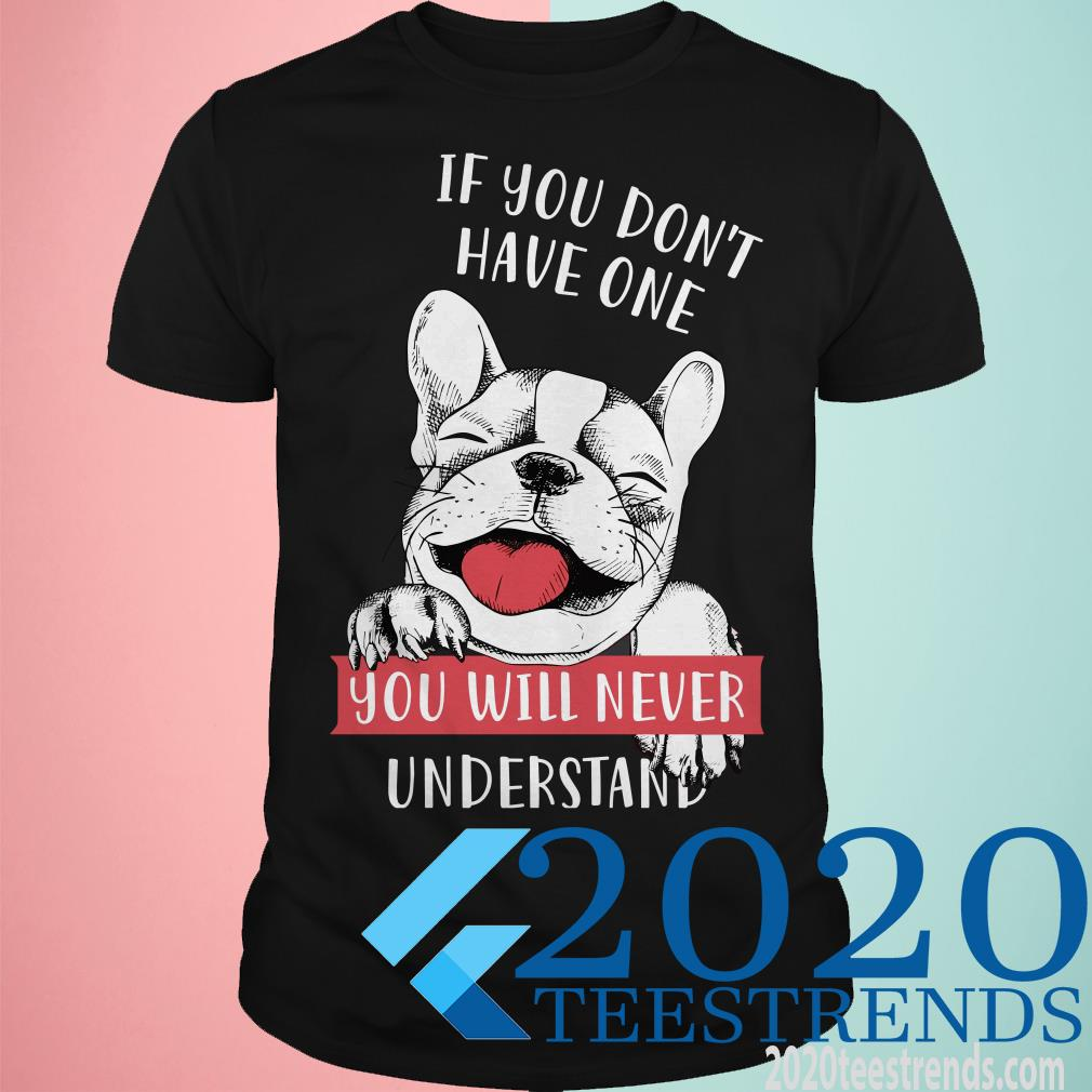 Bulldog If You Don't Have One You Will Never Understand Shirt