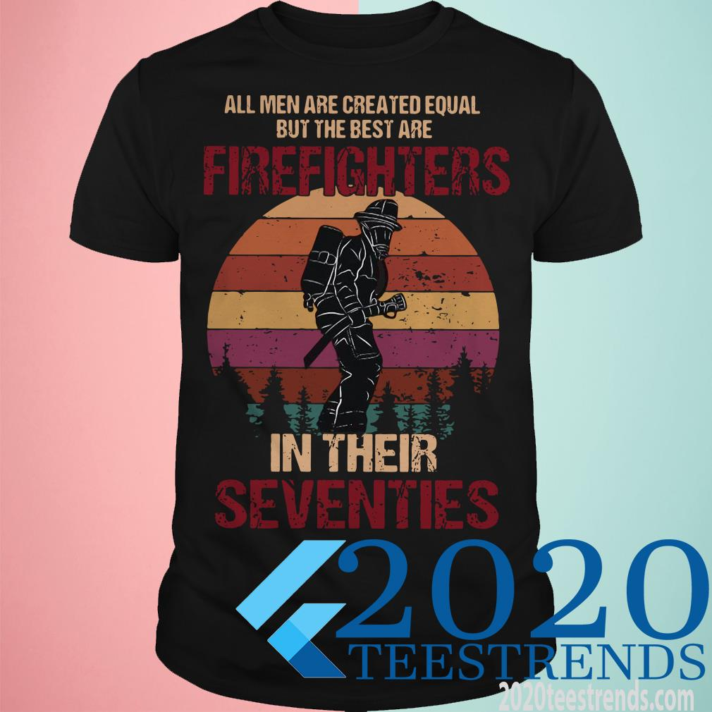 All Men Are Created Equal But The Best Are Firefighters In Their Seventies Shirt
