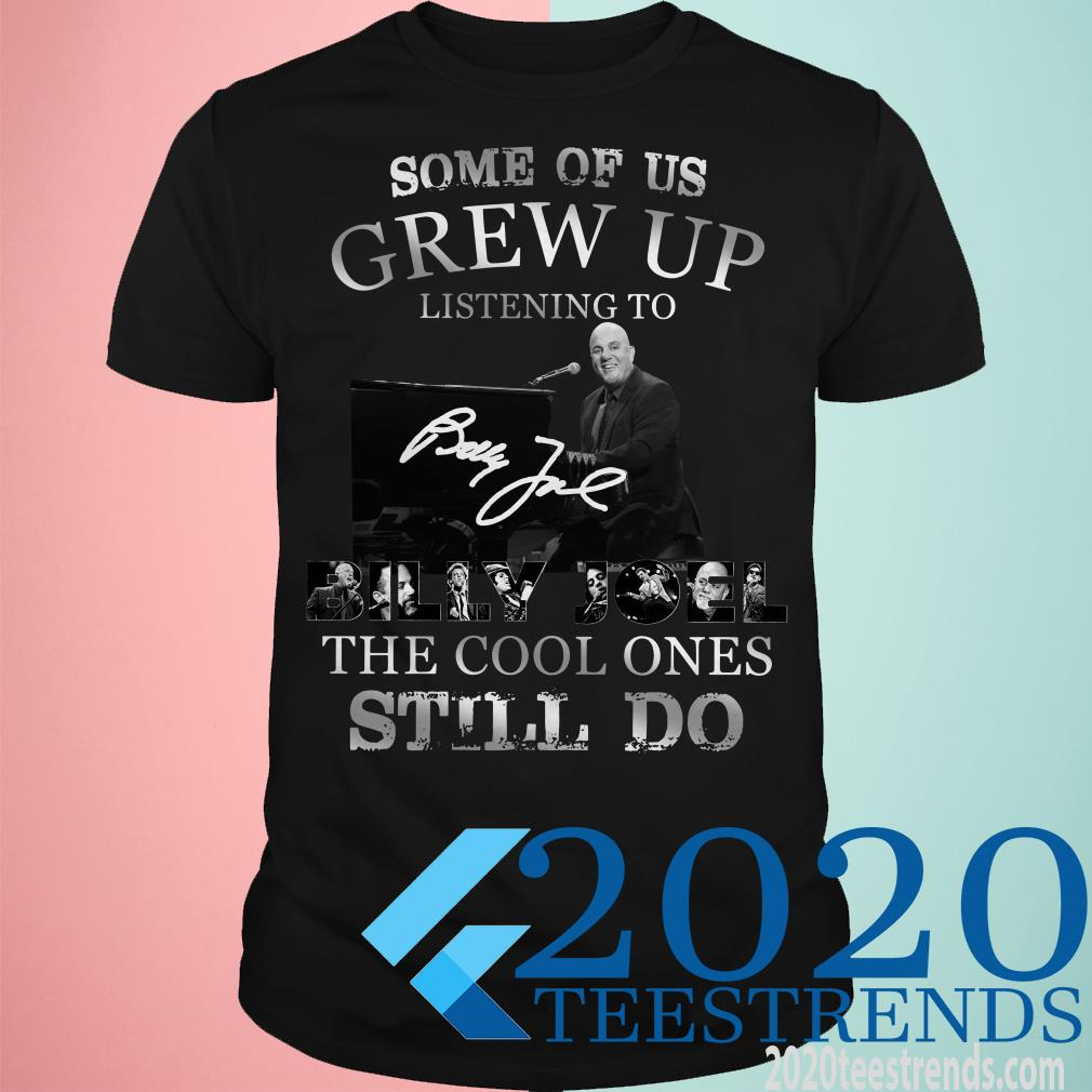 Some Of Us Grew Up Listening To Billy Joel The Cool Ones Still Do Shirt