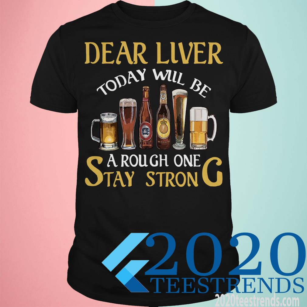 Dear Liver Today Will Be A Rough One Stay Strong Beer Shirt