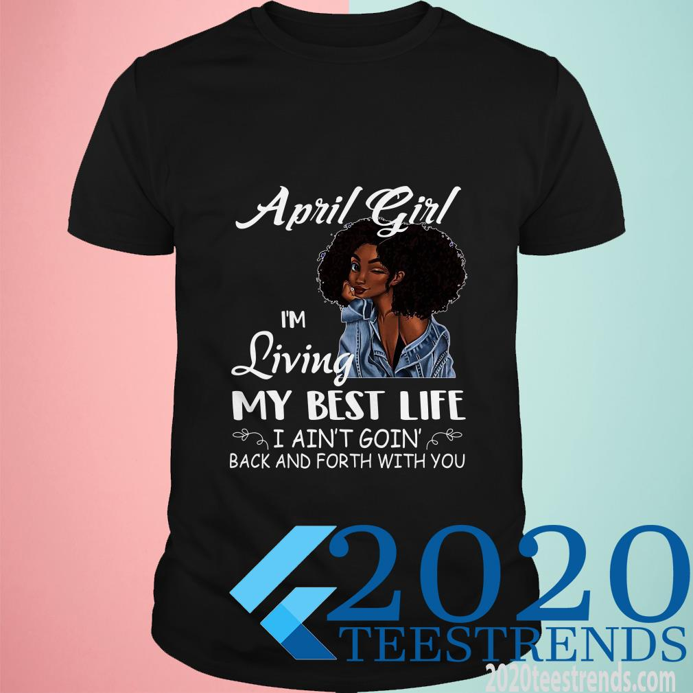 Black April Girl I'm Living My Best Life I Ain't Goion Back And Forth With Shirt