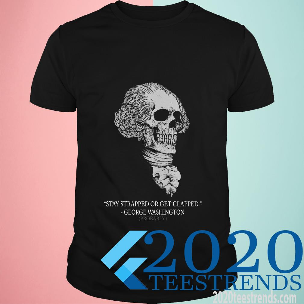 George Washington Skull Stay Strapped Or Get Clapped Shirt