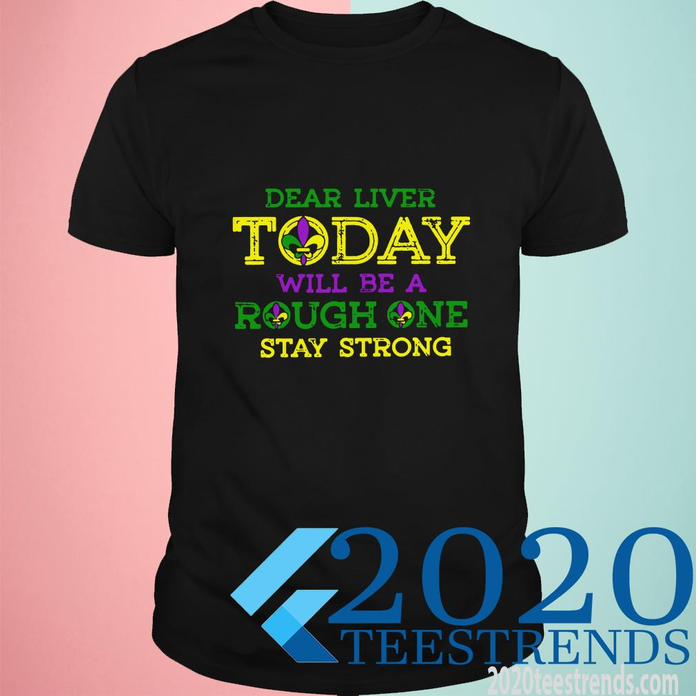 2020 Mardi Gras New Orleans Dear Liver Today Will Be A Rough One Stay Strong Shirt