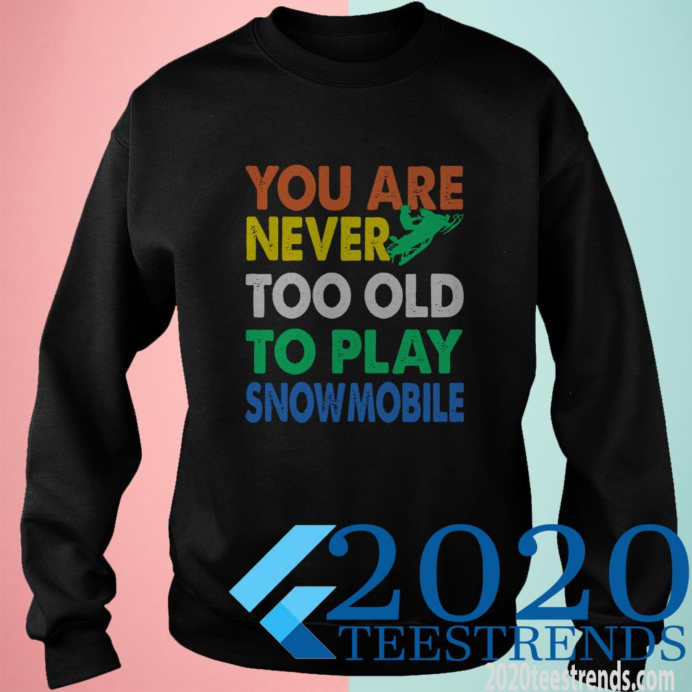 You Are Never Too Old To Play Snowmobile Shirt