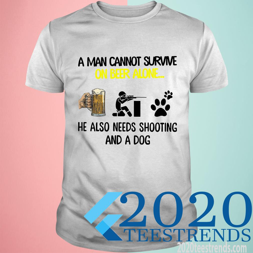 A Man Cannot Survive On Beer Alone He Also Needs Shooting And A Dog Shirt