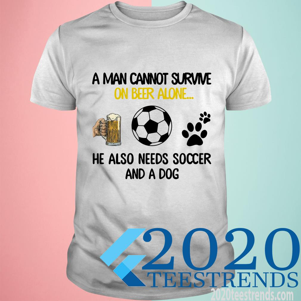 A Man Cannot Survive On Beer Alone He Also Needs Soccer And A Dog Shirt