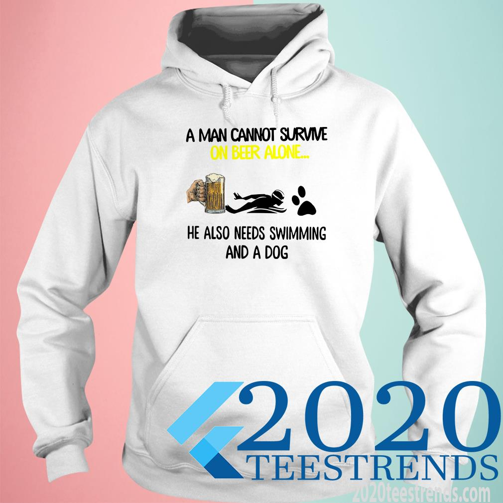 A Man Cannot Survive On Beer Alone He Also Needs Swimming And A Dog Shirt