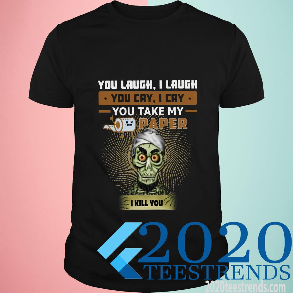 You Laugh I Laugh You Cry I Cry You Take My Paper I Kill You Shirt