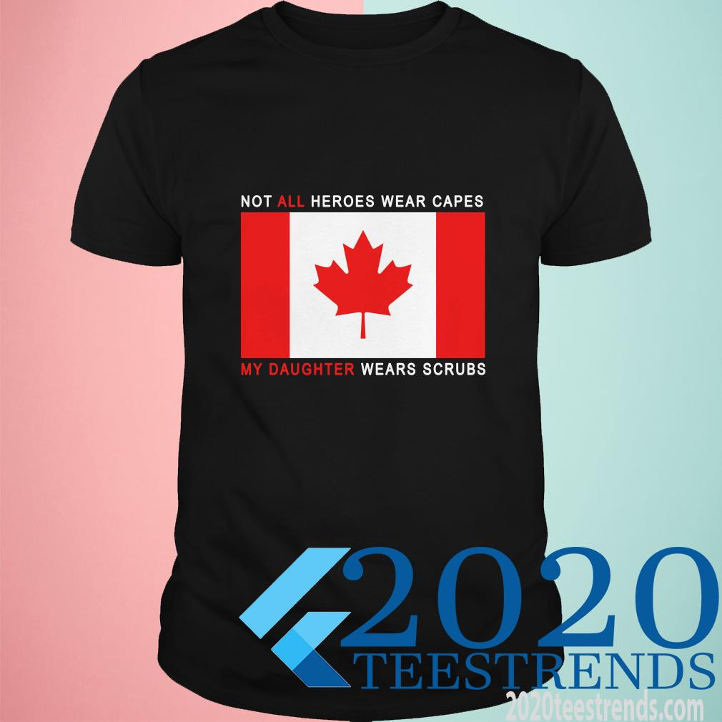 Canada Flag Not All Heroes Wear Capes My Daughter Wears Scrubs Shirt