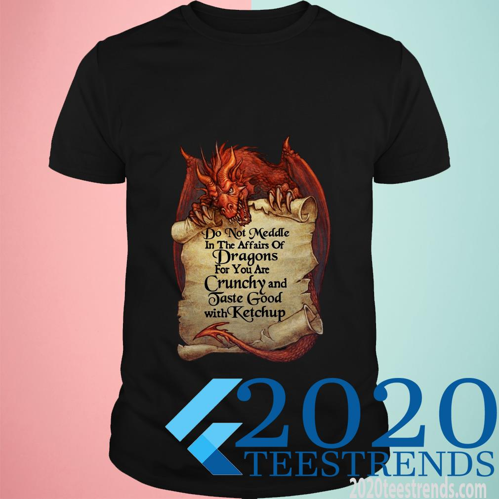 Do Not Meddle In The Affairs Of Dragons For You Are Crunchy Shirt