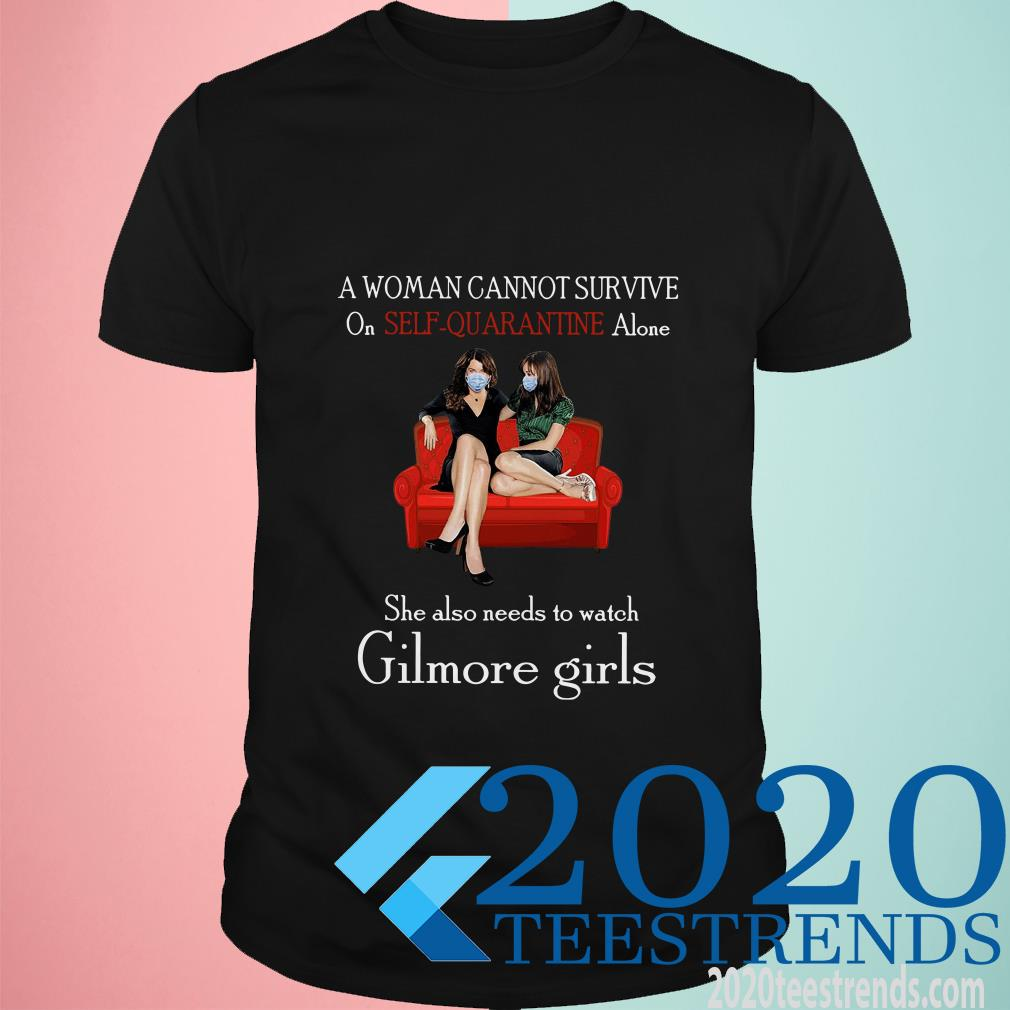 A Woman Cannot Survive On Self Quarantine Alone She Also Needs To Watch Gilmore Girls Shirt