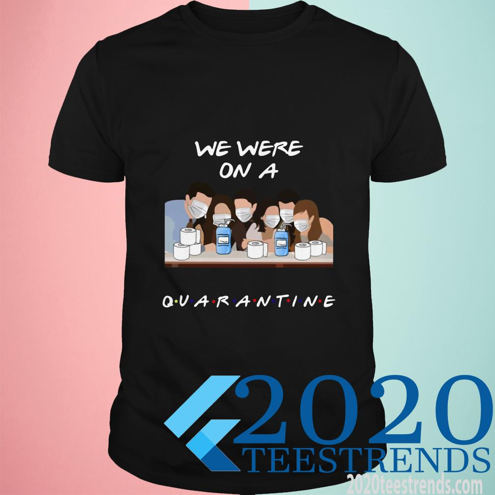 Friends We Were On A Quarantine Shirt