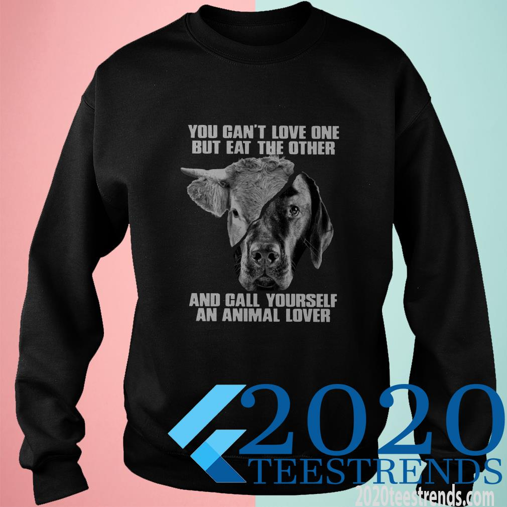 You Cant Love One But Eat The Other And Call Yourself An Animal Lover Shirt