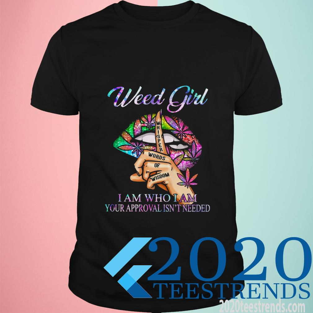 Weed Girl Whisper Words Of Wisdom I Am Who I Am Your Approval Isn't Needed Shirt