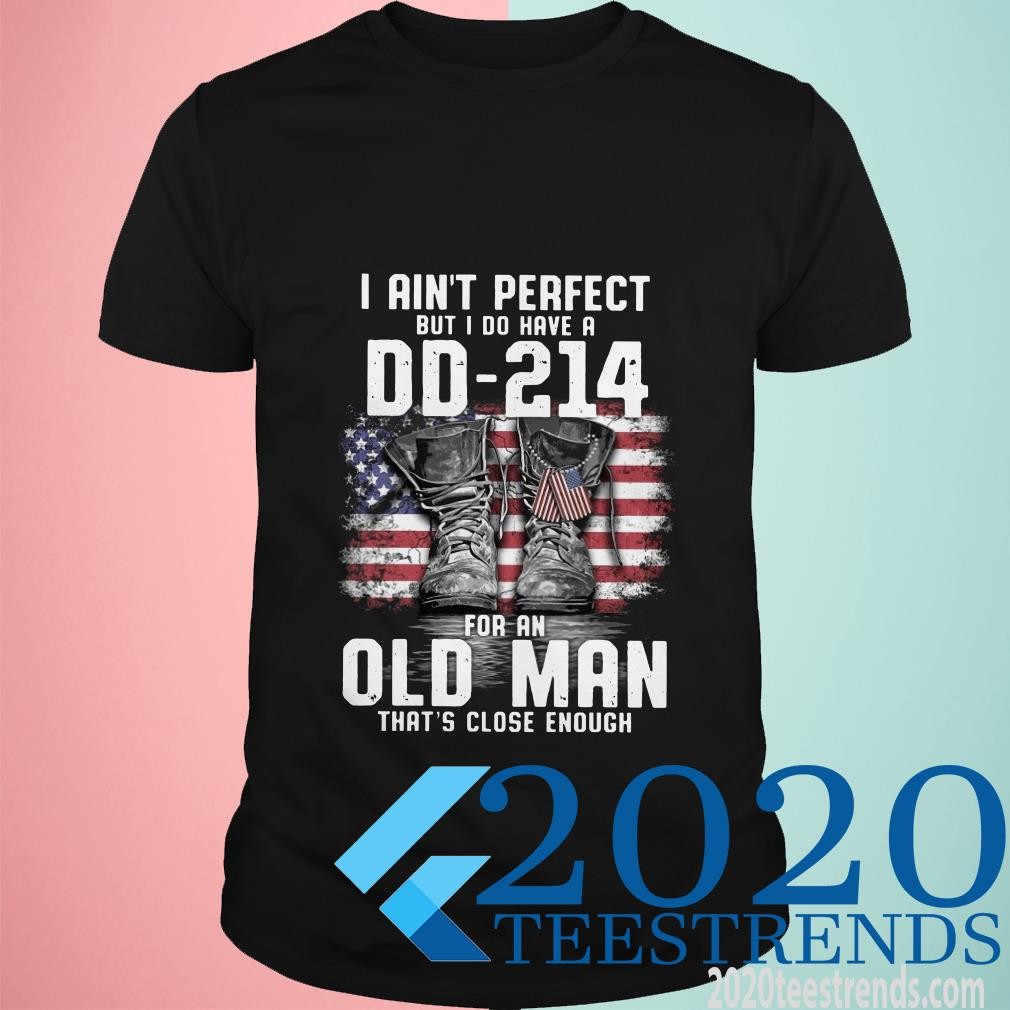 I Ain't Perfect But I Do Have A Dd-214 For An Old Man That's Close Enough Shirt