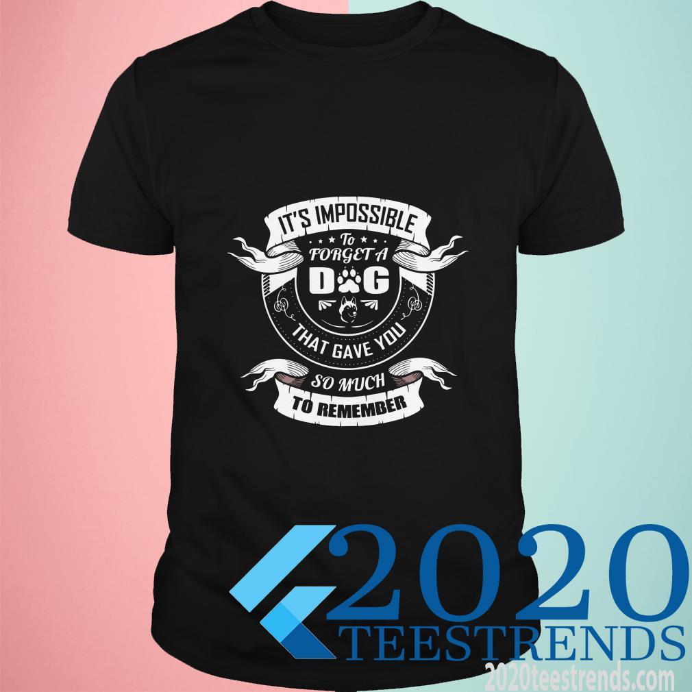 It's Impossible To Forget A Dog That Gave You So Much To Remember T-Shirt